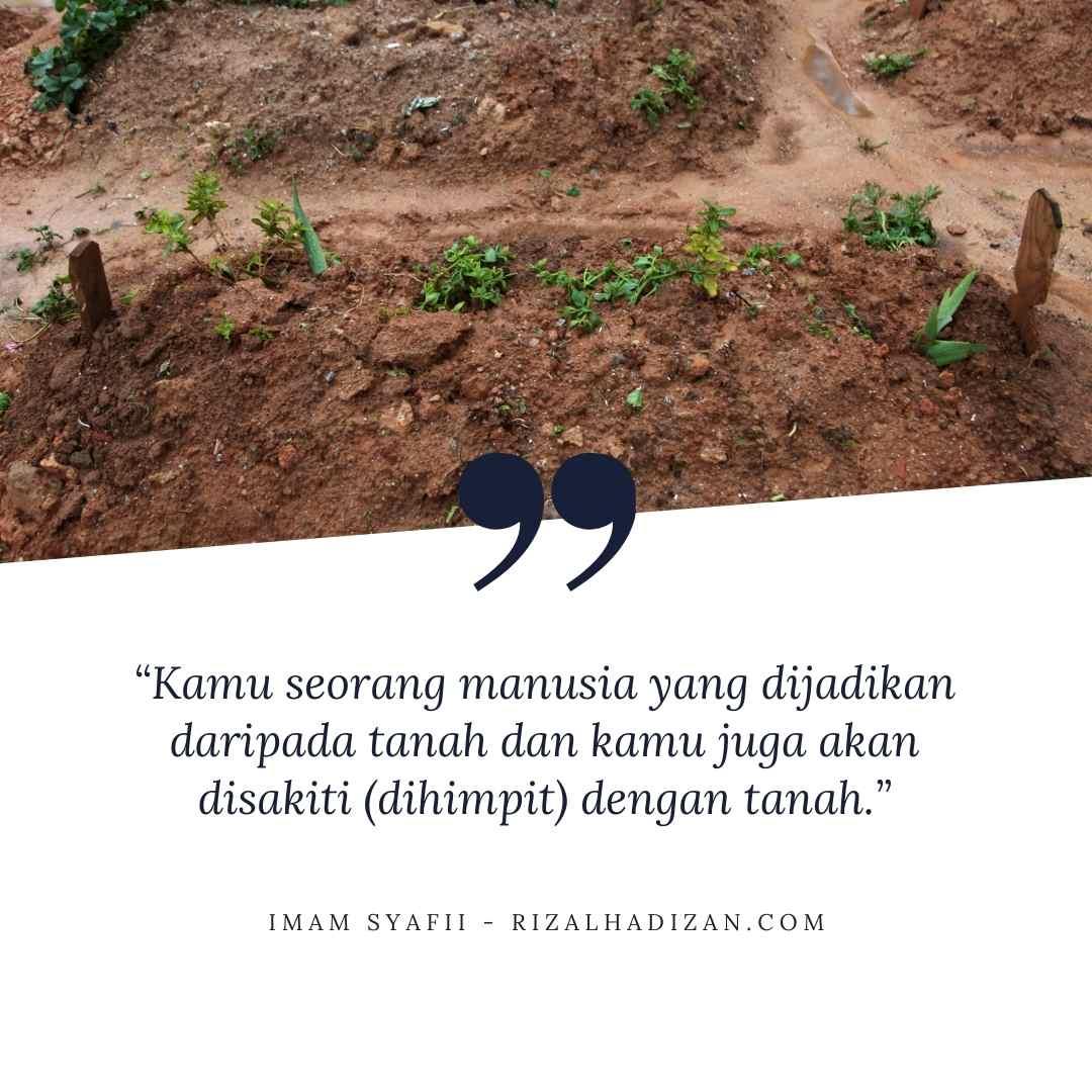 Kamu seorang manusia yang dijadikan daripada tanah dan kamu juga akan disakiti (dihimpit) dengan tanah.   kata bijak imam syafii