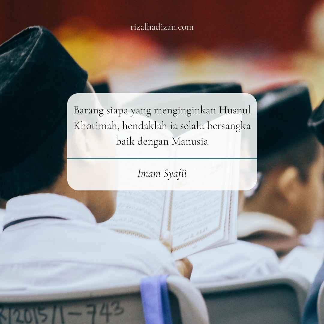 Barang siapa yang menginginkan Husnul Khotimah, hendaklah ia selalu bersangka baik dengan Manusia   kata bijak imam syafii