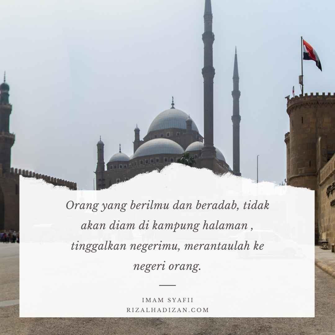 Orang yang berilmu dan beradab, tidak akan diam di kampung halaman , tinggalkan negerimu, merantaulah ke negeri orang.   kata bijak imam syafii